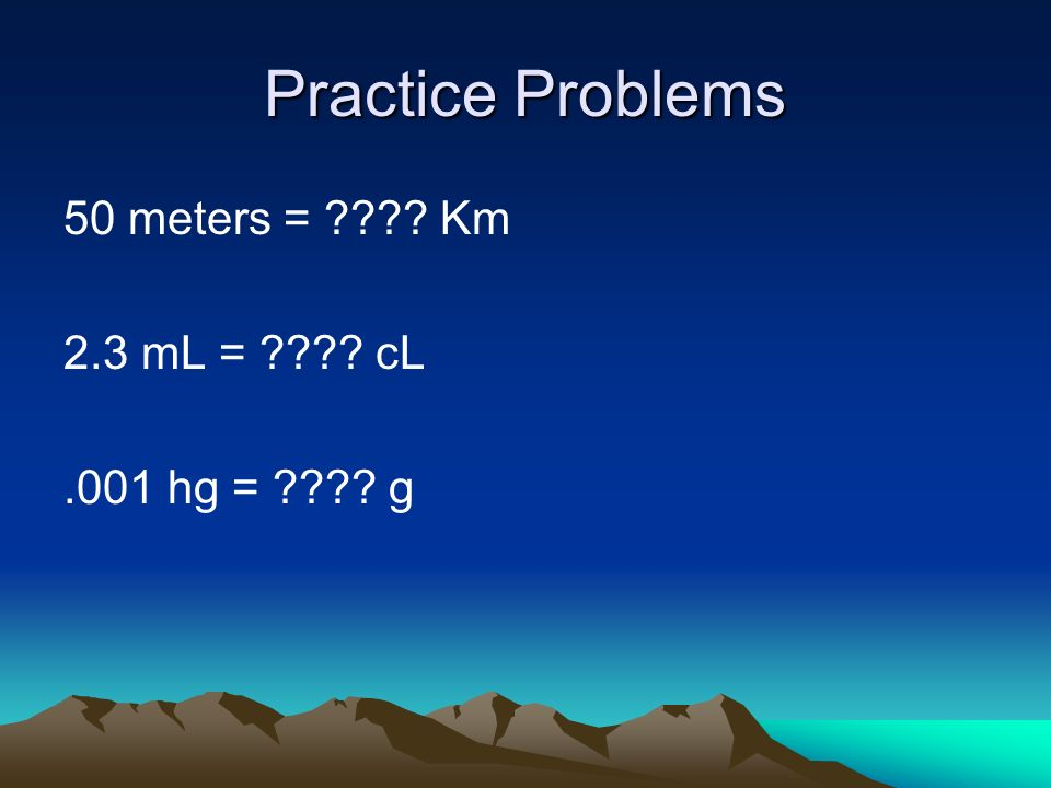 Practice Problems 50 meters = ???? Km 2.3 mL = ???? cL.001 hg = ???? g
