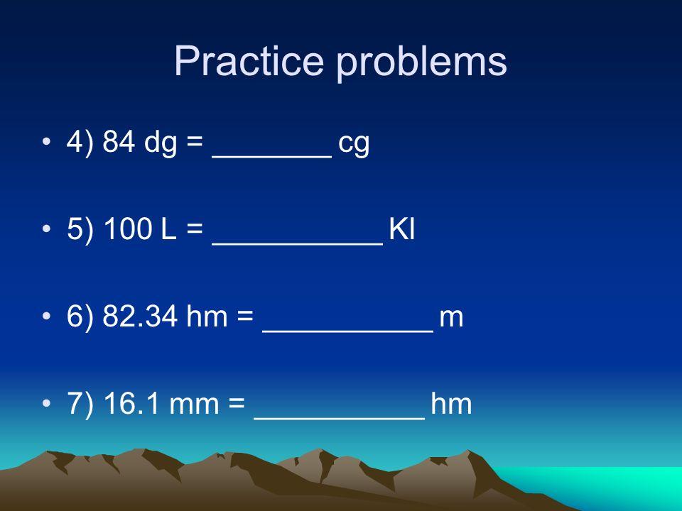 Practice problems 4) 84 dg = _______ cg 5) 100 L = __________ Kl 6) 82.34 hm = __________ m 7) 16.1 mm = __________ hm