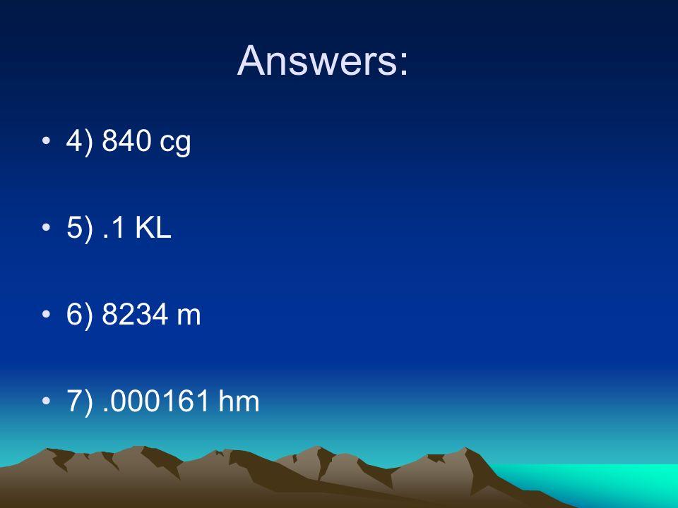 Answers: 4) 840 cg 5).1 KL 6) 8234 m 7).000161 hm