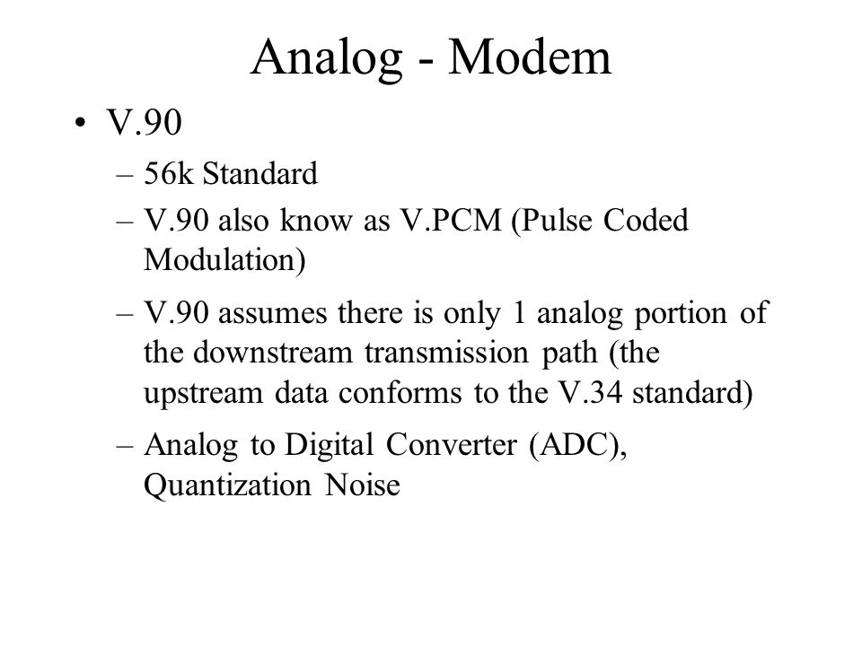 Analog - Modem V.90 –56k Standard –V.90 also know as V.PCM (Pulse Coded Modulation) –V.90 assumes there is only 1 analog portion of the downstream transmission path (the upstream data conforms to the V.34 standard) –Analog to Digital Converter (ADC), Quantization Noise