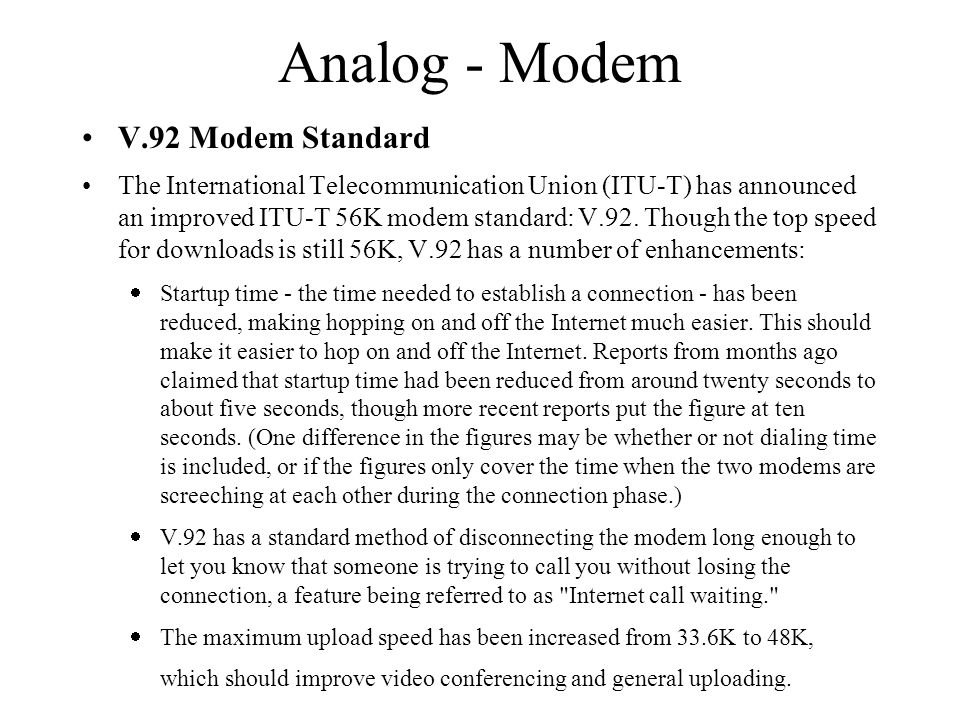 Analog - Modem V.92 Modem Standard The International Telecommunication Union (ITU-T) has announced an improved ITU-T 56K modem standard: V.92.