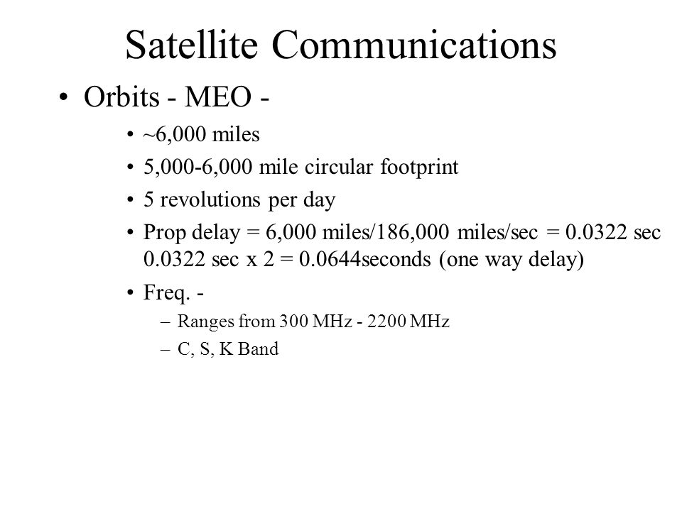 Satellite Communications Orbits - MEO - ~6,000 miles 5,000-6,000 mile circular footprint 5 revolutions per day Prop delay = 6,000 miles/186,000 miles/sec = 0.0322 sec 0.0322 sec x 2 = 0.0644seconds (one way delay) Freq.