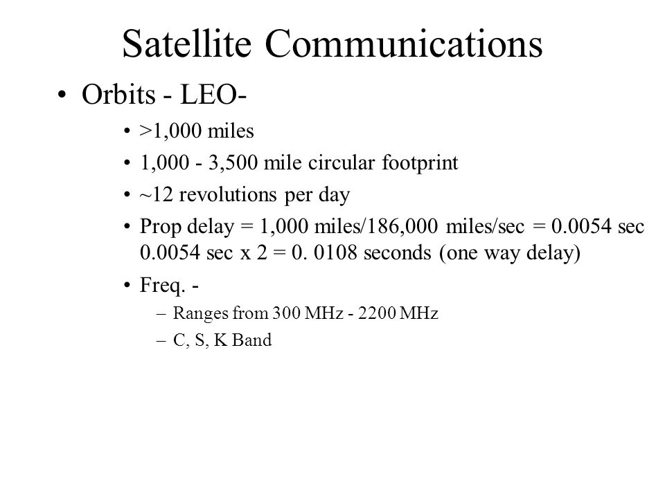 Satellite Communications Orbits - LEO- >1,000 miles 1,000 - 3,500 mile circular footprint ~12 revolutions per day Prop delay = 1,000 miles/186,000 miles/sec = 0.0054 sec 0.0054 sec x 2 = 0.