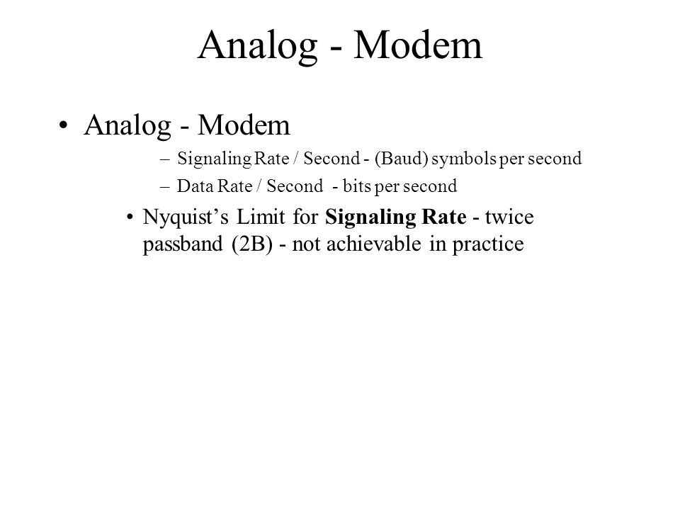 Analog - Modem Nyquists Limit for Signaling Rate –Practical Limits (voice grade phone lines) - 2400 Baud (symbols per second) –Limits data through put if one bit per symbol –Methods of achieving higher bits per symbol.