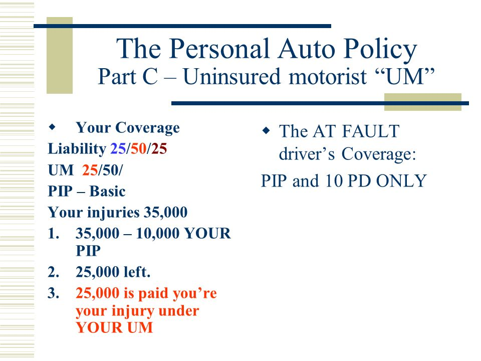 The Personal Auto Policy Part C – Uninsured motorist UM Said another way UM is a way for YOU to recover your Tort rights when the AT FAULT driver has