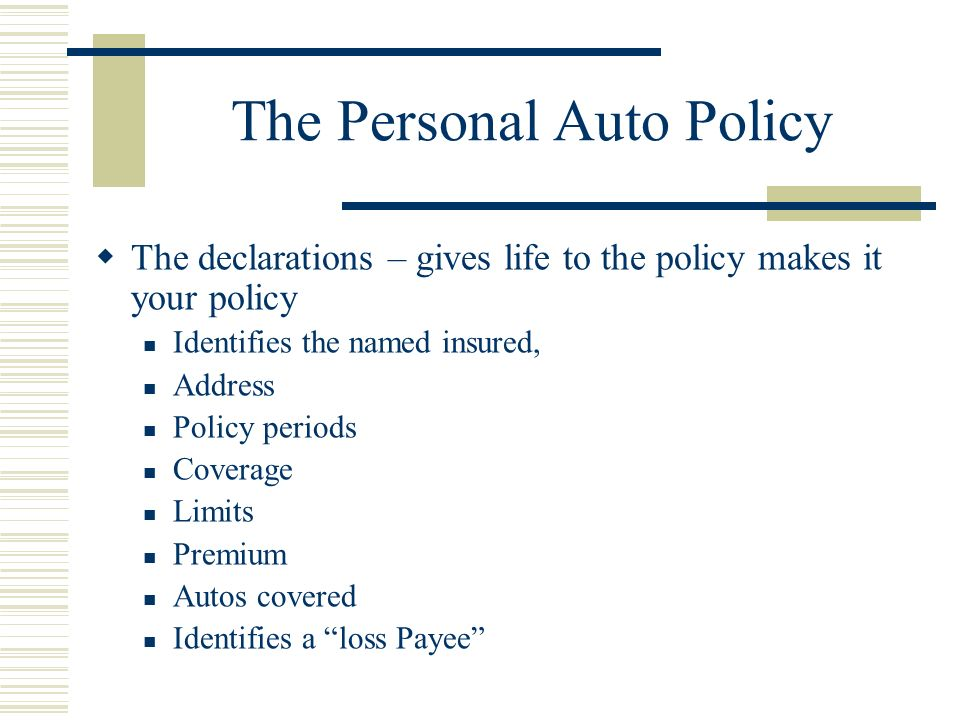 The Personal Auto Policy Parts of the Personal Auto Policy Part A – Liability – this coverages will give you a shield of defense and a bag of money to