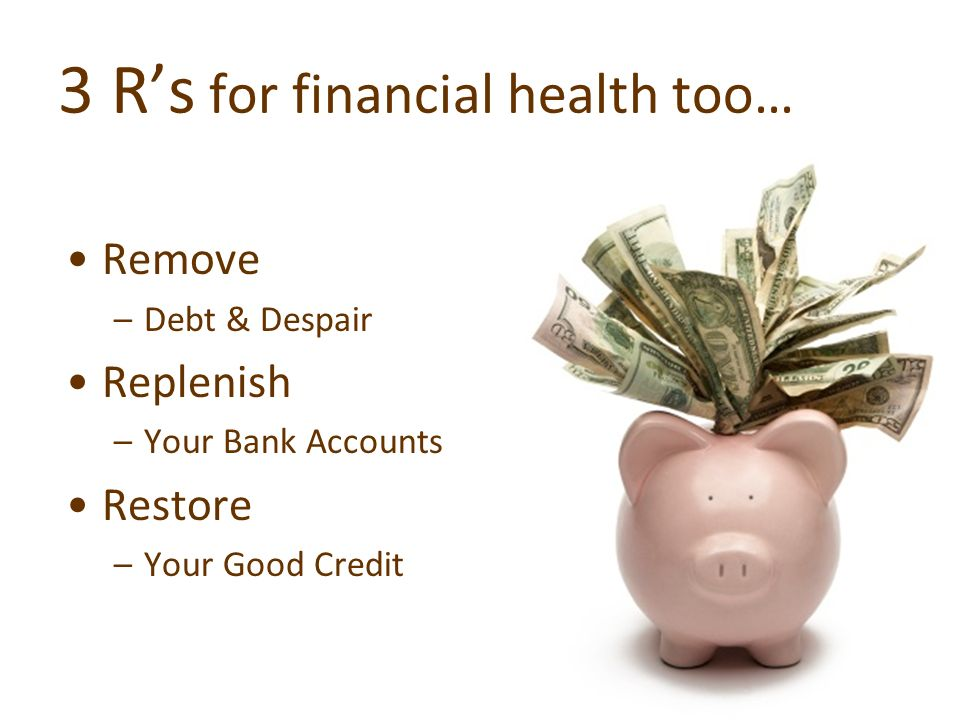 3 Rs for financial health too… Remove –Debt & Despair Replenish –Your Bank Accounts Restore –Your Good Credit