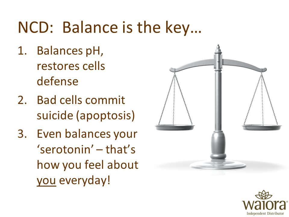 NCD: Balance is the key… 1.Balances pH, restores cells defense 2.Bad cells commit suicide (apoptosis) 3.Even balances your serotonin – thats how you feel about you everyday!