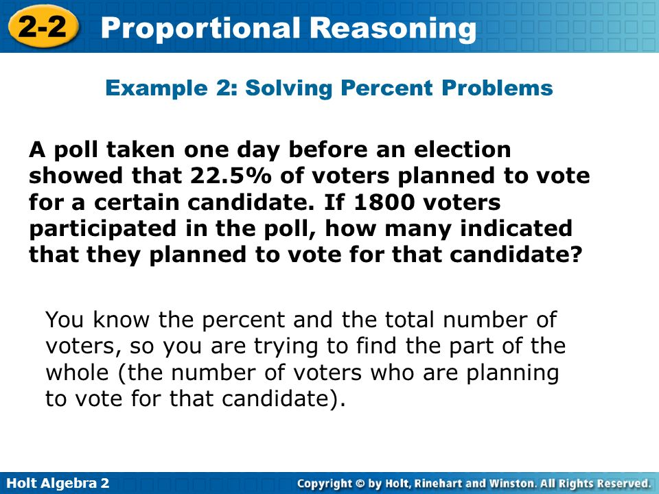 Holt Algebra 2 2-2 Proportional Reasoning A poll taken one day before an election showed that 22.5% of voters planned to vote for a certain candidate.