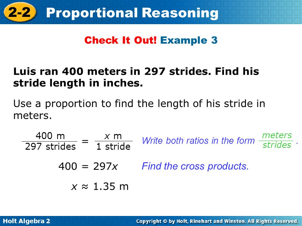 Holt Algebra 2 2-2 Proportional Reasoning Use a proportion to find the length of his stride in meters. Check It Out! Example 3 Luis ran 400 meters in
