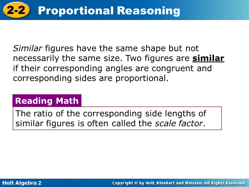 Holt Algebra 2 2-2 Proportional Reasoning Similar figures have the same shape but not necessarily the same size. Two figures are similar if their corr