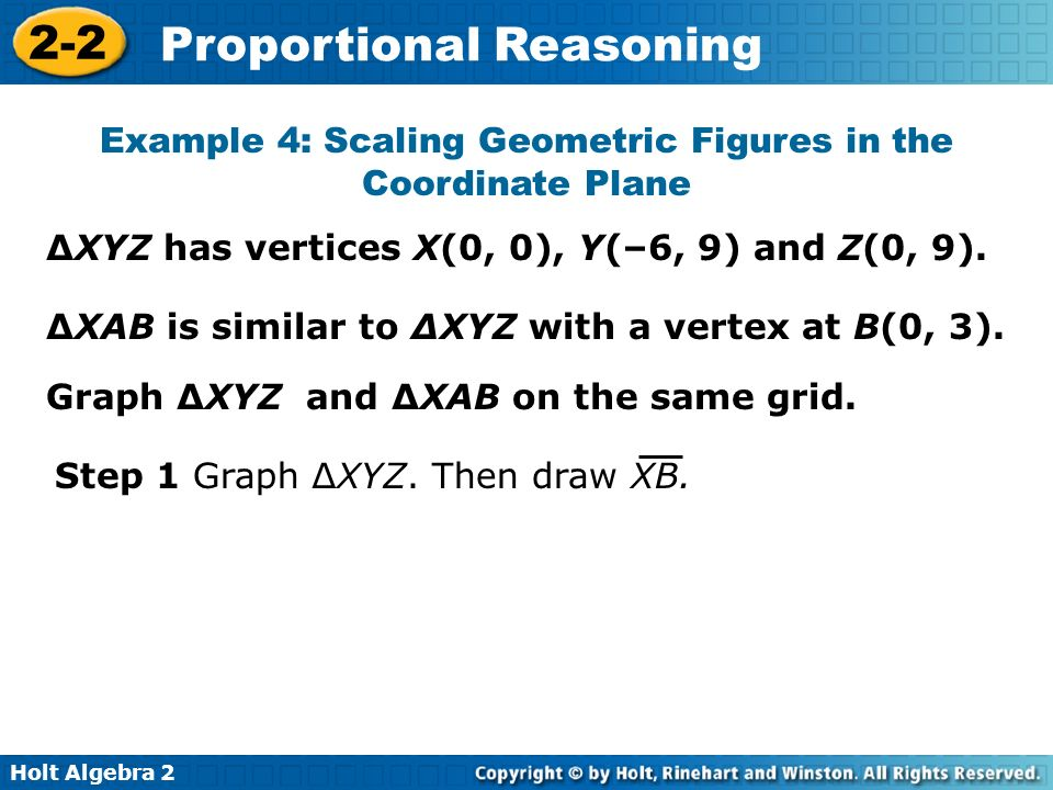 Holt Algebra 2 2-2 Proportional Reasoning Example 4: Scaling Geometric Figures in the Coordinate Plane XYZ has vertices X(0, 0), Y(–6, 9) and Z(0, 9).