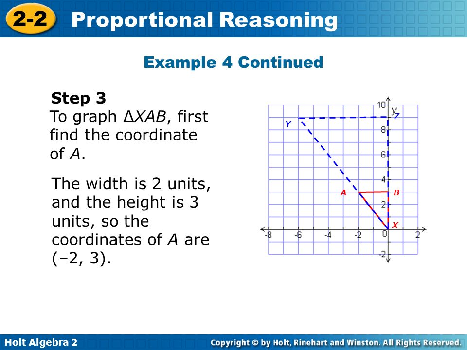 Holt Algebra 2 2-2 Proportional Reasoning Example 4 Continued The width is 2 units, and the height is 3 units, so the coordinates of A are (–2, 3). BA