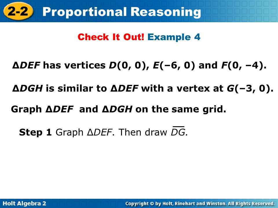 Holt Algebra 2 2-2 Proportional Reasoning DEF has vertices D(0, 0), E(–6, 0) and F(0, –4). DGH is similar to DEF with a vertex at G(–3, 0). Graph DEF