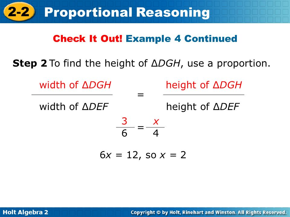 Holt Algebra 2 2-2 Proportional Reasoning = width of DGH height of DGH width of DEF height of DEF Check It Out! Example 4 Continued Step 2 To find the