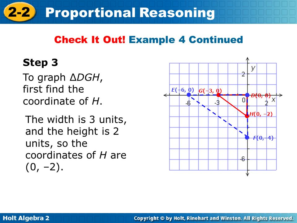 Holt Algebra 2 2-2 Proportional Reasoning The width is 3 units, and the height is 2 units, so the coordinates of H are (0, –2). Check It Out! Example
