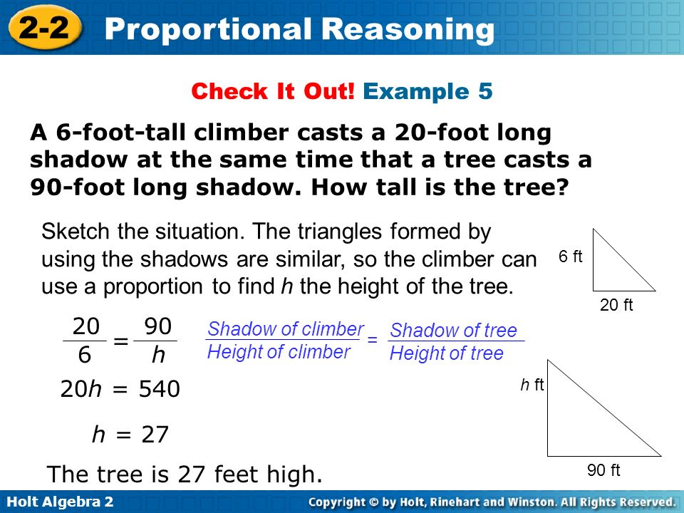 Holt Algebra 2 2-2 Proportional Reasoning A 6-foot-tall climber casts a 20-foot long shadow at the same time that a tree casts a 90-foot long shadow.