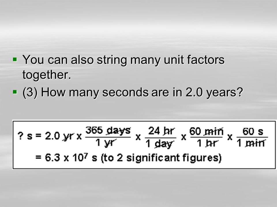 You can also string many unit factors together. You can also string many unit factors together. (3) How many seconds are in 2.0 years? (3) How many se