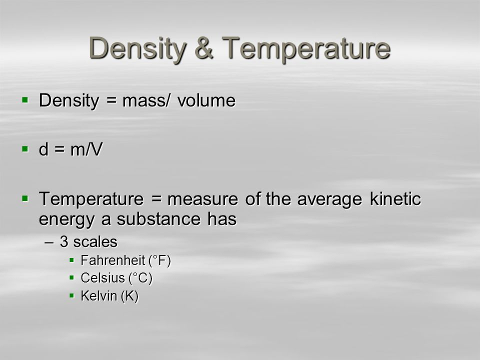 Density & Temperature Density = mass/ volume Density = mass/ volume d = m/V d = m/V Temperature = measure of the average kinetic energy a substance ha