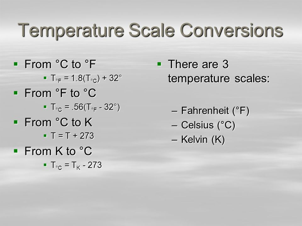 Temperature Scale Conversions From °C to °F From °C to °F T °F = 1.8(T °C ) + 32° T °F = 1.8(T °C ) + 32° From °F to °C From °F to °C T °C =.56(T °F -