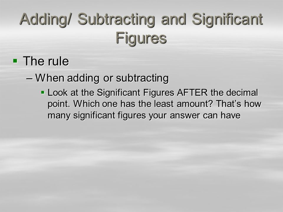 Adding/ Subtracting and Significant Figures The rule The rule –When adding or subtracting Look at the Significant Figures AFTER the decimal point. Whi