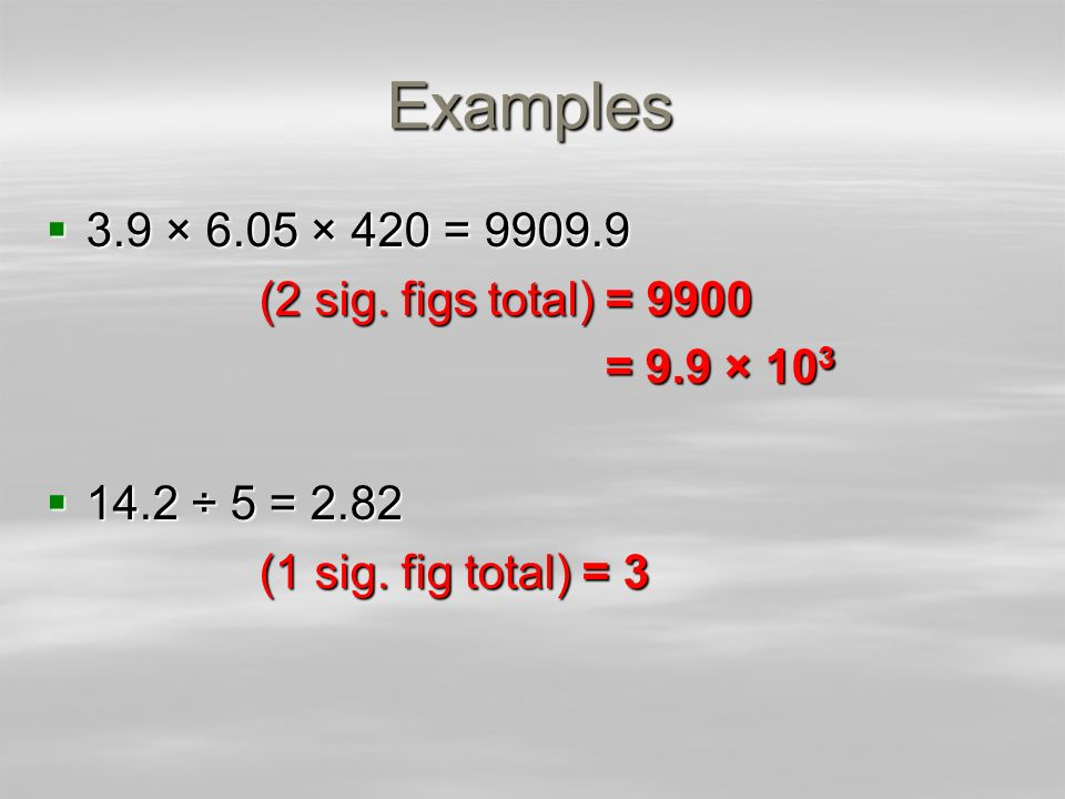 Examples 3.9 × 6.05 × 420 = 9909.9 3.9 × 6.05 × 420 = 9909.9 (2 sig. figs total) = 9900 = 9.9 × 10 3 = 9.9 × 10 3 14.2 ÷ 5 = 2.82 14.2 ÷ 5 = 2.82 (1 s