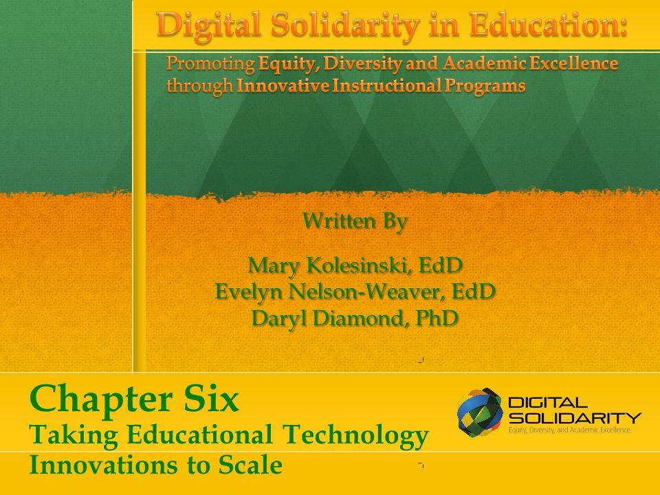 Chapter Six Taking Educational Technology Innovations to Scale Written By Mary Kolesinski, EdD Evelyn Nelson-Weaver, EdD Daryl Diamond, PhD