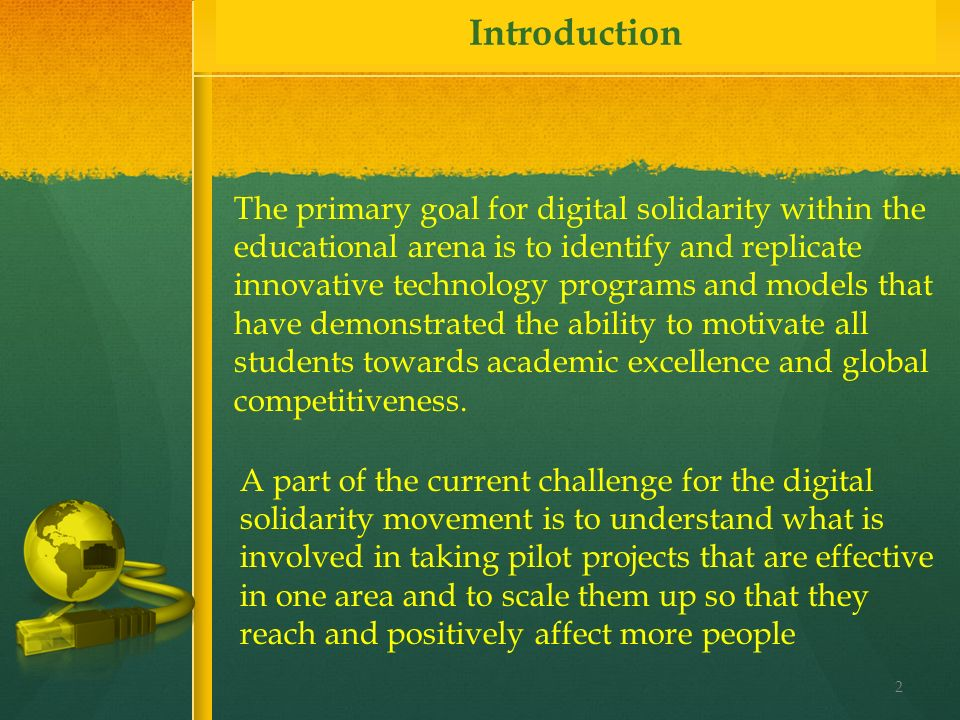 Introduction The primary goal for digital solidarity within the educational arena is to identify and replicate innovative technology programs and models that have demonstrated the ability to motivate all students towards academic excellence and global competitiveness.