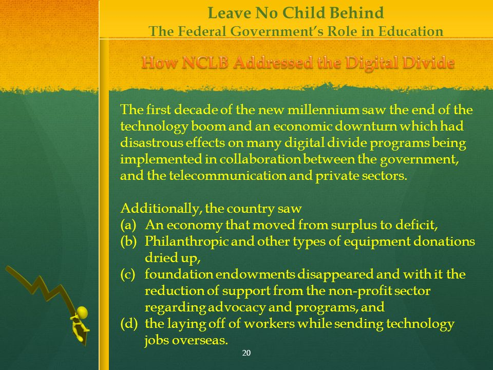 Leave No Child Behind The Federal Governments Role in Education 20 Additionally, the country saw (a)An economy that moved from surplus to deficit, (b)Philanthropic and other types of equipment donations dried up, (c)foundation endowments disappeared and with it the reduction of support from the non-profit sector regarding advocacy and programs, and (d)the laying off of workers while sending technology jobs overseas.