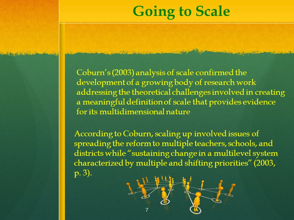 Going to Scale Coburns (2003) analysis of scale confirmed the development of a growing body of research work addressing the theoretical challenges involved in creating a meaningful definition of scale that provides evidence for its multidimensional nature According to Coburn, scaling up involved issues of spreading the reform to multiple teachers, schools, and districts while sustaining change in a multilevel system characterized by multiple and shifting priorities (2003, p.