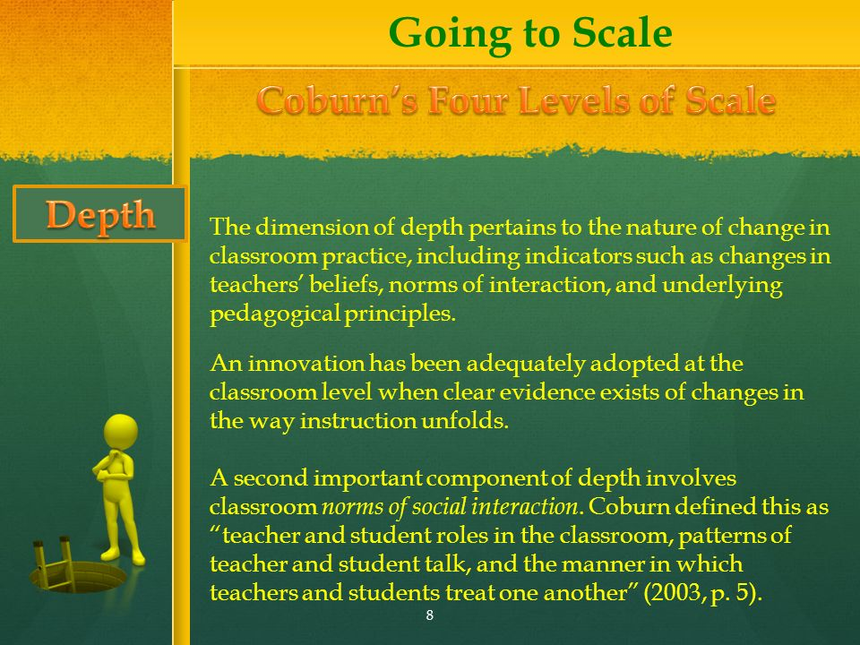 The dimension of depth pertains to the nature of change in classroom practice, including indicators such as changes in teachers beliefs, norms of interaction, and underlying pedagogical principles.
