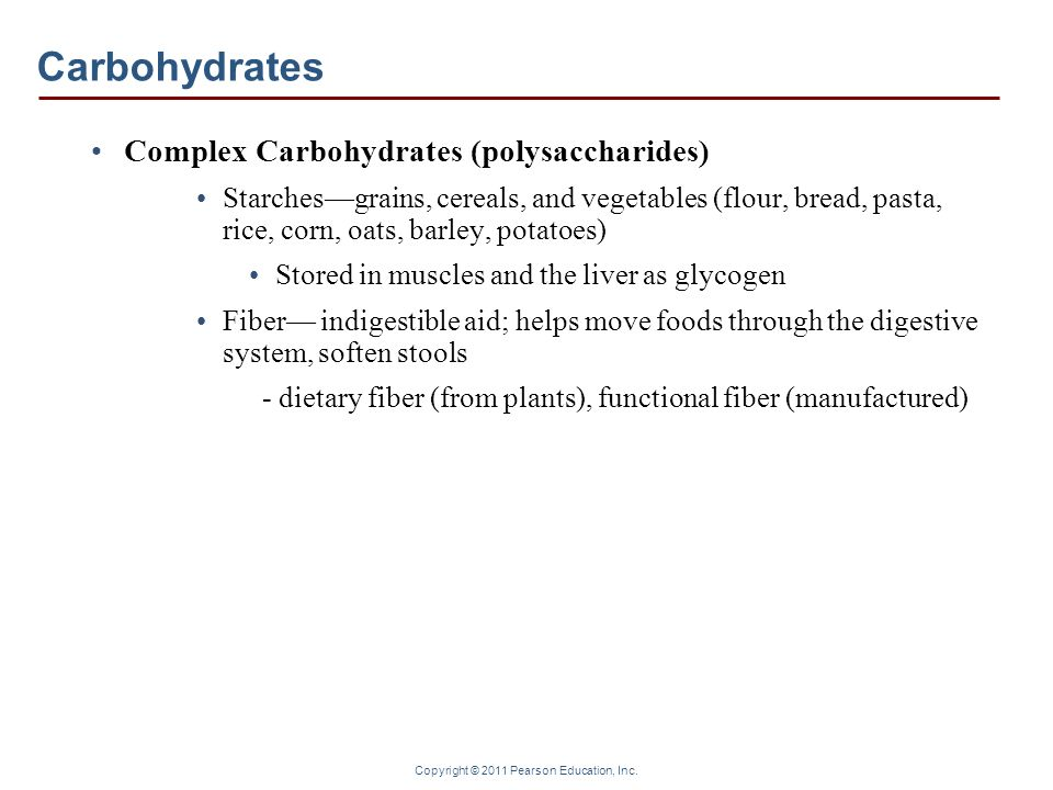 Copyright © 2011 Pearson Education, Inc. Carbohydrates Complex Carbohydrates (polysaccharides) Starchesgrains, cereals, and vegetables (flour, bread,