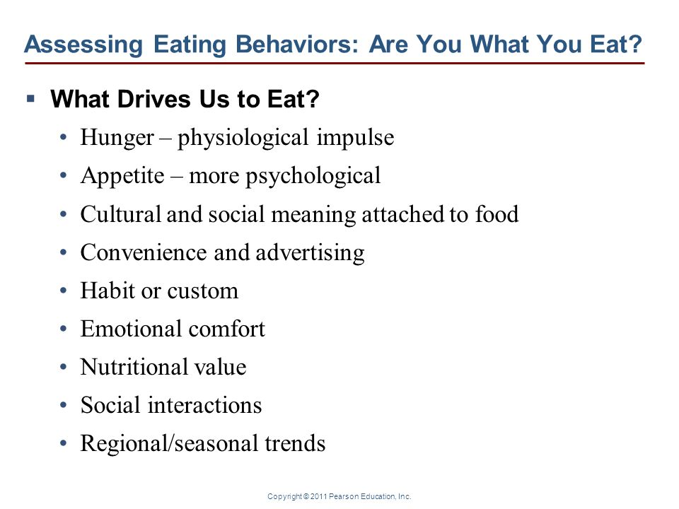 Copyright © 2011 Pearson Education, Inc. Assessing Eating Behaviors: Are You What You Eat? What Drives Us to Eat? Hunger – physiological impulse Appet