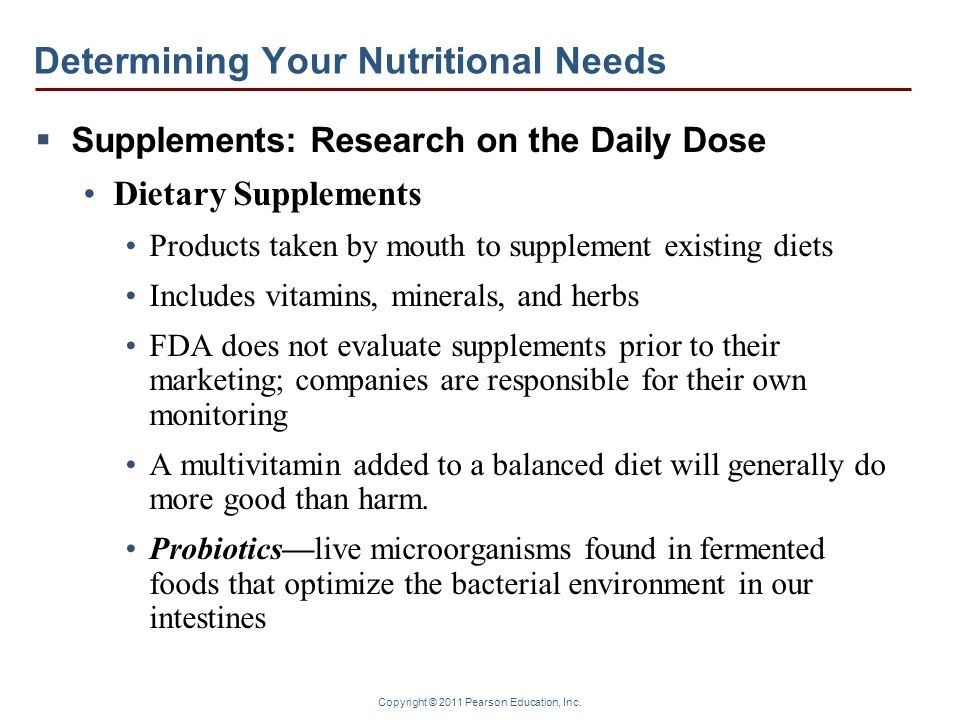 Copyright © 2011 Pearson Education, Inc. Determining Your Nutritional Needs Supplements: Research on the Daily Dose Dietary Supplements Products taken