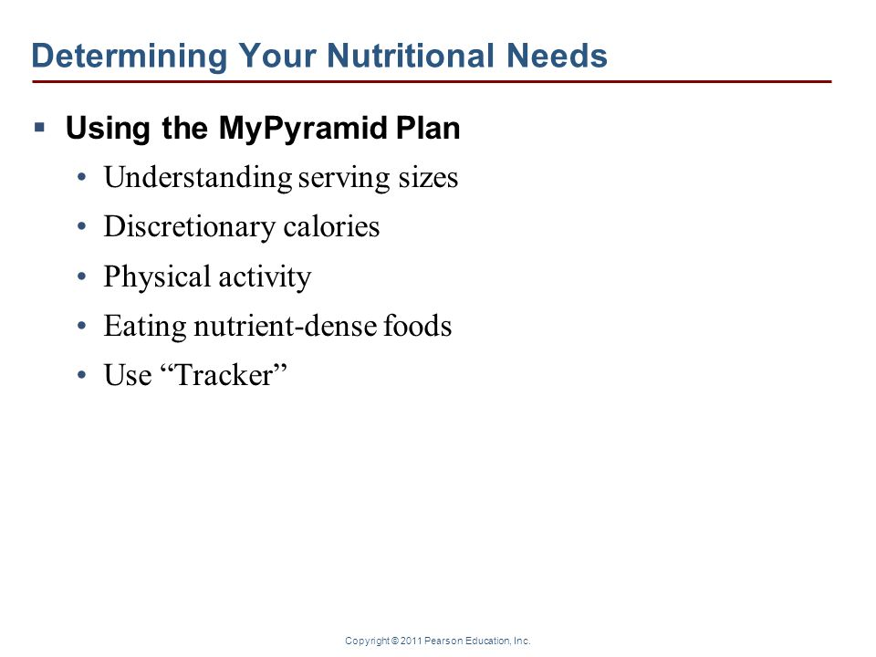 Copyright © 2011 Pearson Education, Inc. Determining Your Nutritional Needs Using the MyPyramid Plan Understanding serving sizes Discretionary calorie