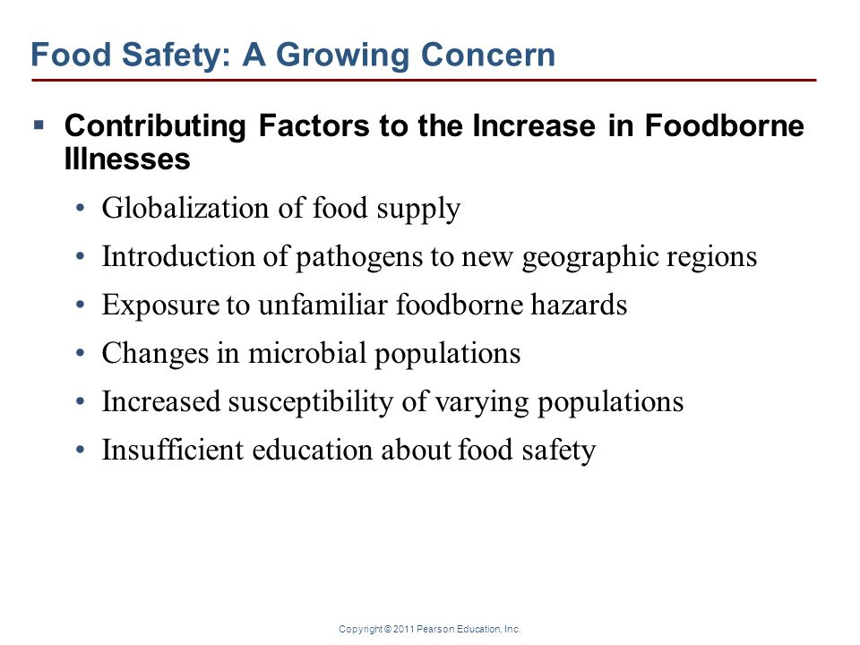 Copyright © 2011 Pearson Education, Inc. Food Safety: A Growing Concern Contributing Factors to the Increase in Foodborne Illnesses Globalization of f