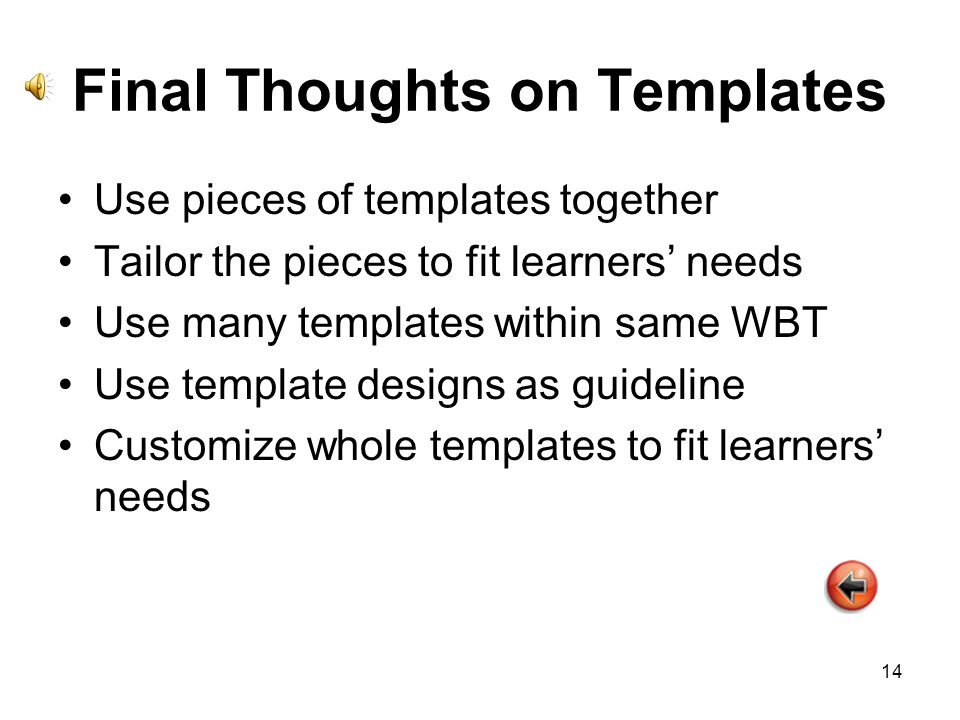 14 Final Thoughts on Templates Use pieces of templates together Tailor the pieces to fit learners needs Use many templates within same WBT Use template designs as guideline Customize whole templates to fit learners needs