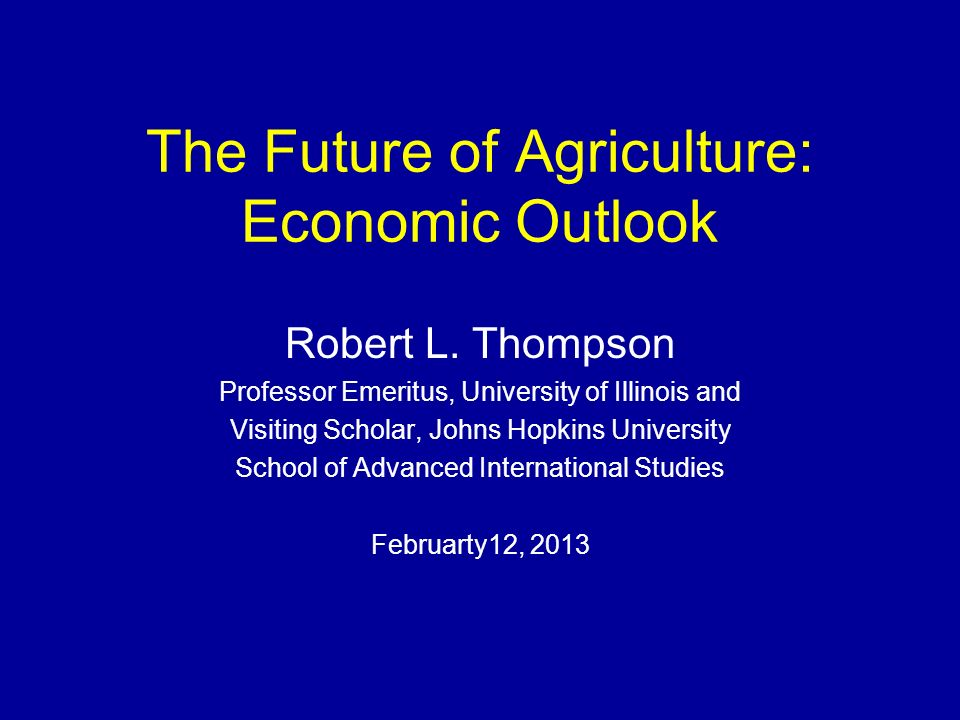 The Future of Agriculture: Economic Outlook Robert L. Thompson Professor Emeritus, University of Illinois and Visiting Scholar, Johns Hopkins Universi