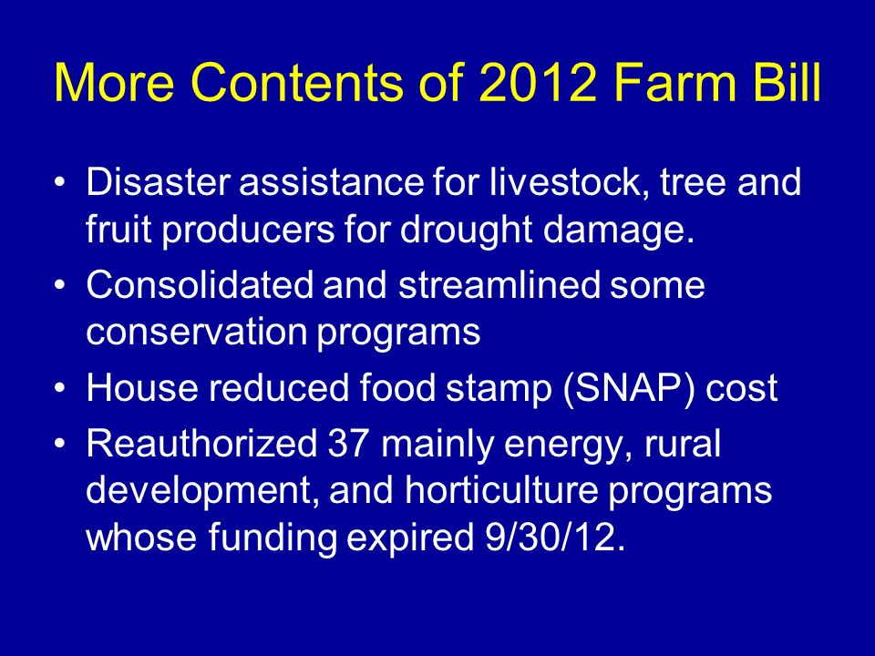 More Contents of 2012 Farm Bill Disaster assistance for livestock, tree and fruit producers for drought damage. Consolidated and streamlined some cons