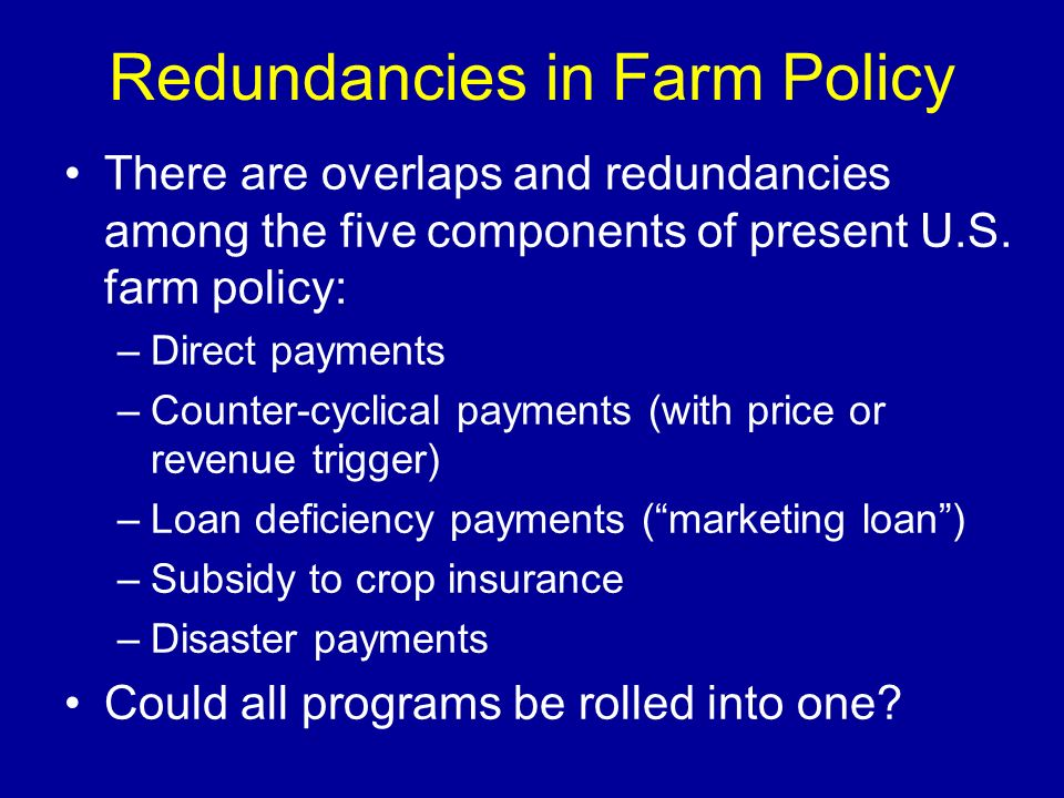 Redundancies in Farm Policy There are overlaps and redundancies among the five components of present U.S. farm policy: –Direct payments –Counter-cycli