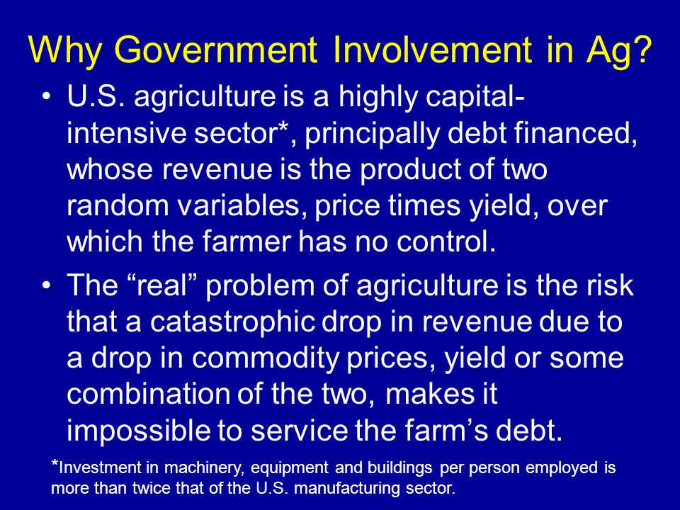 Why Government Involvement in Ag? U.S. agriculture is a highly capital- intensive sector*, principally debt financed, whose revenue is the product of