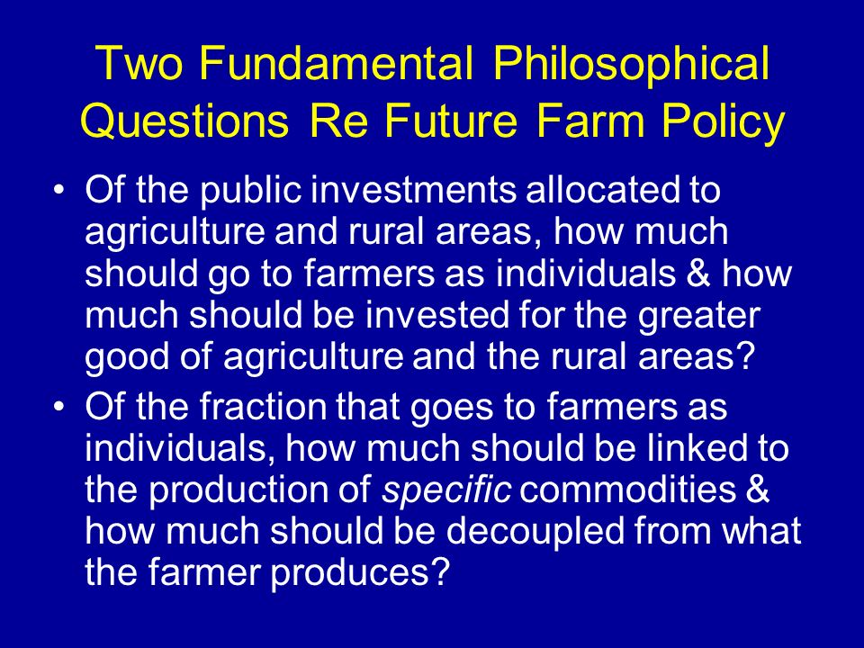Two Fundamental Philosophical Questions Re Future Farm Policy Of the public investments allocated to agriculture and rural areas, how much should go t