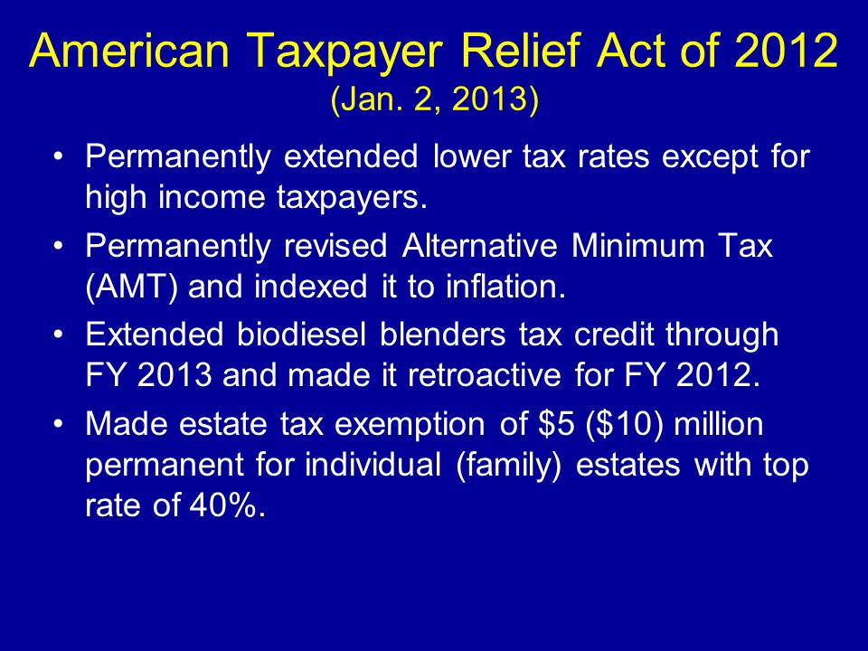 American Taxpayer Relief Act of 2012 (Jan. 2, 2013) Permanently extended lower tax rates except for high income taxpayers. Permanently revised Alterna