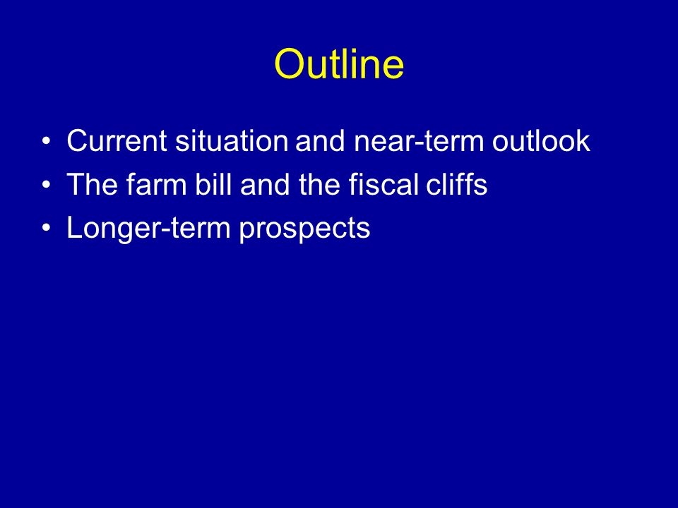Outline Current situation and near-term outlook The farm bill and the fiscal cliffs Longer-term prospects