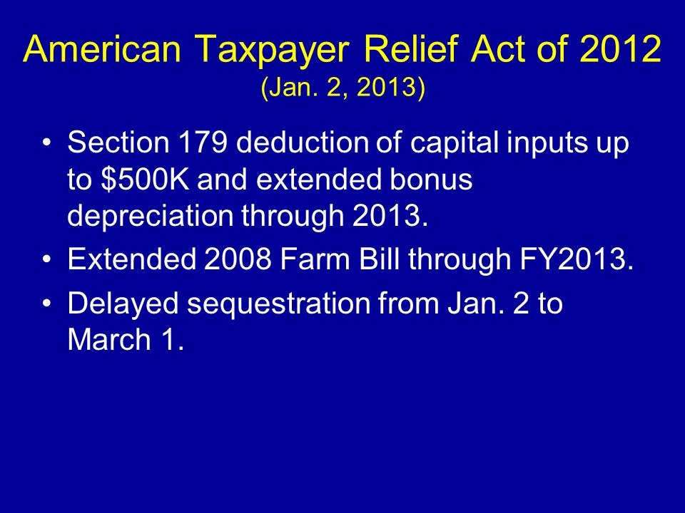 American Taxpayer Relief Act of 2012 (Jan. 2, 2013) Section 179 deduction of capital inputs up to $500K and extended bonus depreciation through 2013.