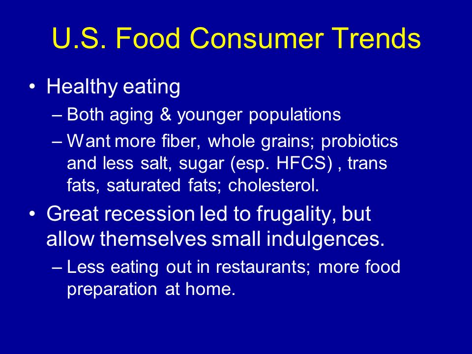 U.S. Food Consumer Trends Healthy eating –Both aging & younger populations –Want more fiber, whole grains; probiotics and less salt, sugar (esp. HFCS)