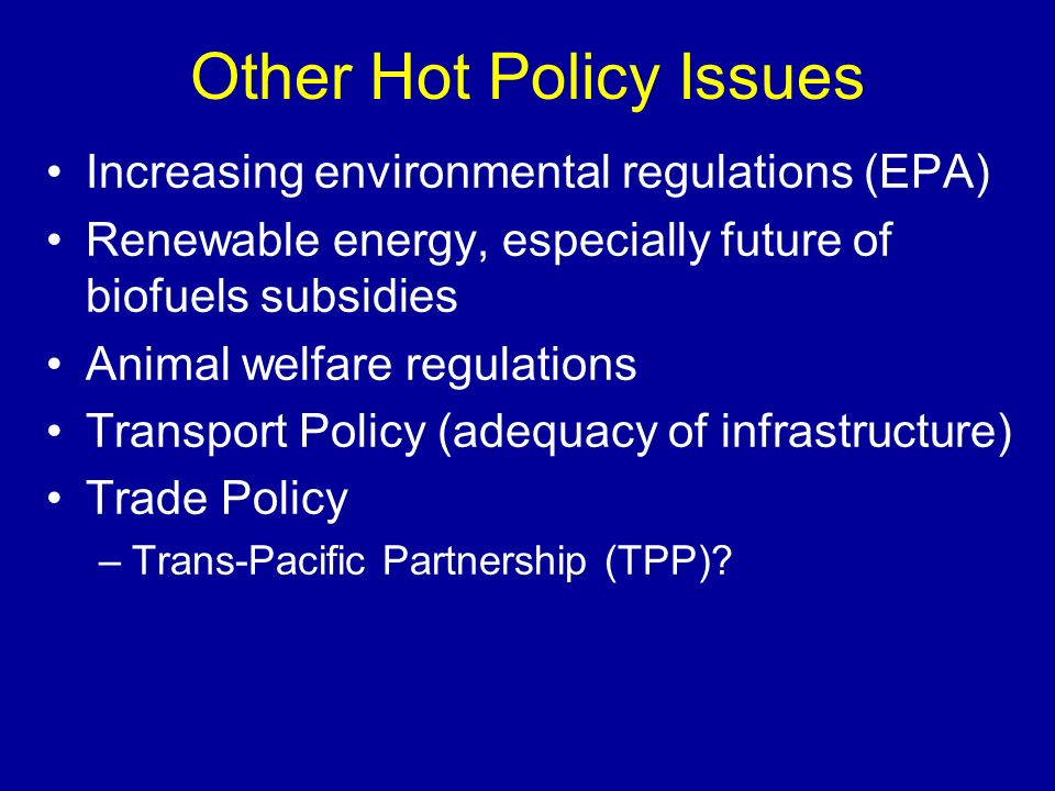 Other Hot Policy Issues Increasing environmental regulations (EPA) Renewable energy, especially future of biofuels subsidies Animal welfare regulation