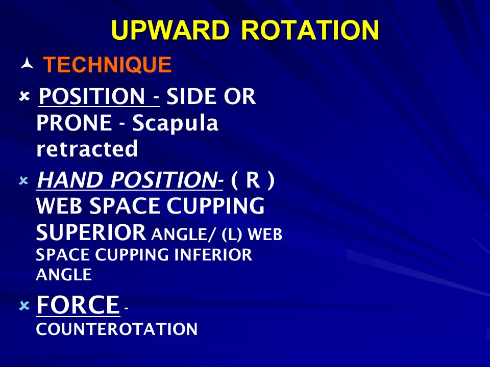 UPWARD ROTATION TECHNIQUE POSITION - SIDE OR PRONE - Scapula retracted HAND POSITION- ( R ) WEB SPACE CUPPING SUPERIOR ANGLE/ (L) WEB SPACE CUPPING IN