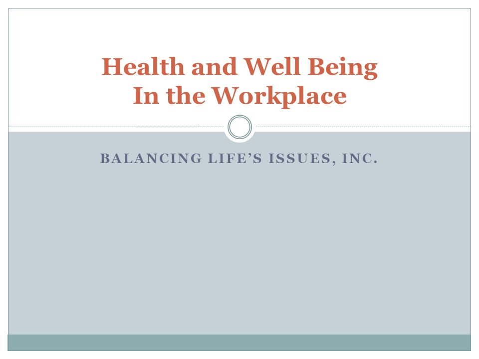 BALANCING LIFES ISSUES, INC. Health and Well Being In the Workplace