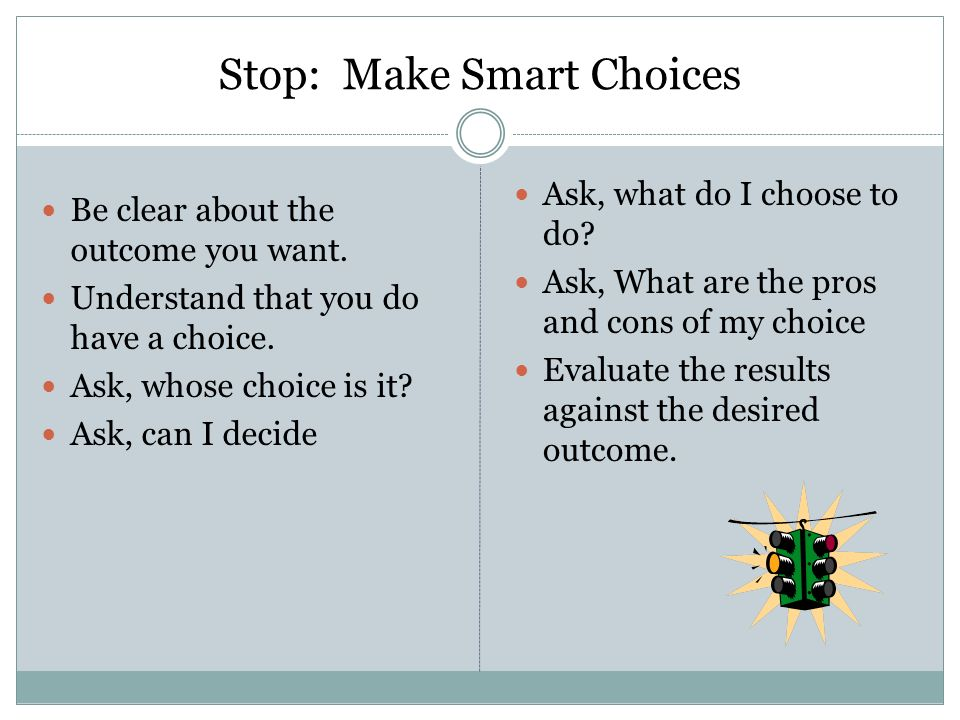 Stop: Make Smart Choices Be clear about the outcome you want.